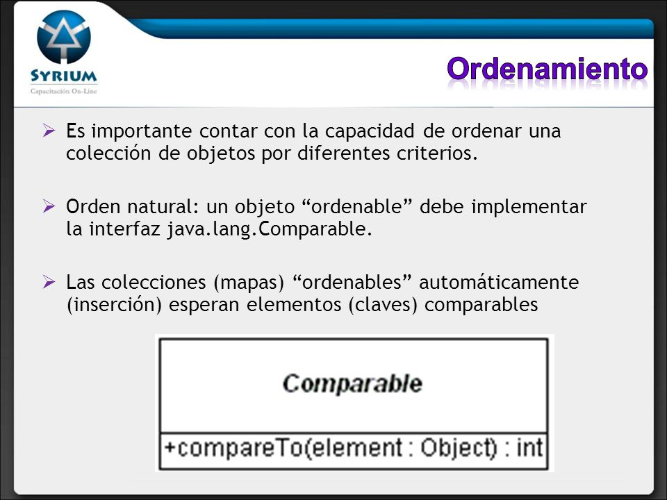 Es importante contar con la capacidad de ordenar una colección de objetos por diferentes criterios. Orden natural: un objeto ordenable debe implementa