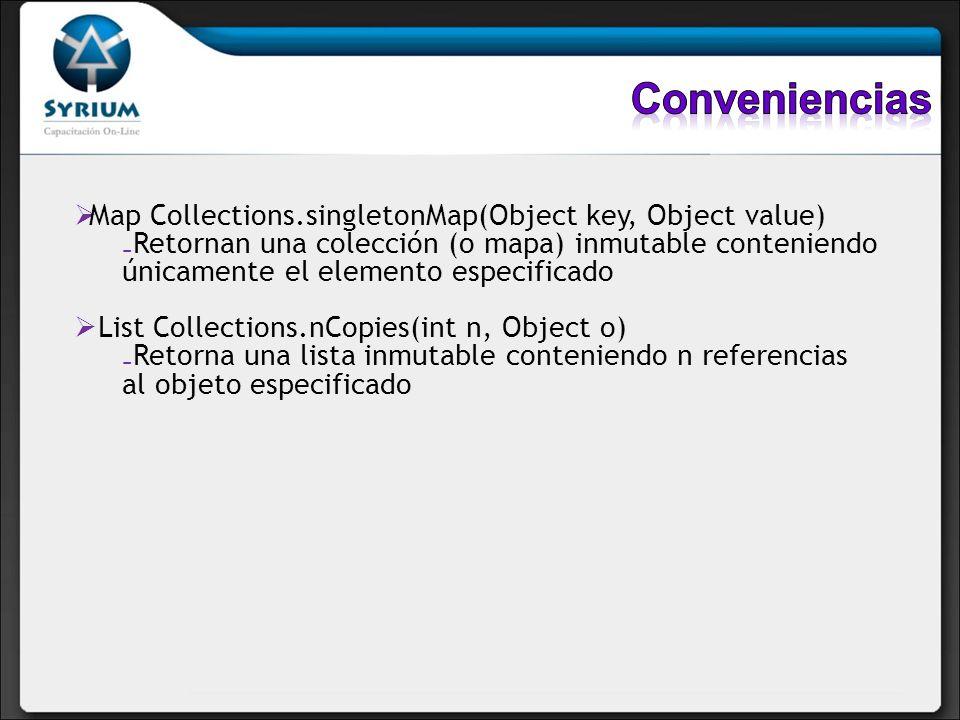 Map Collections.singletonMap(Object key, Object value) Retornan una colección (o mapa) inmutable conteniendo únicamente el elemento especificado List