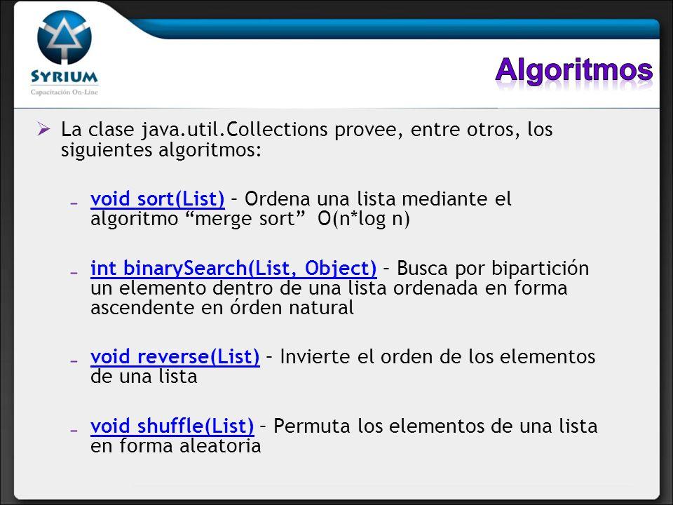 La clase java.util.Collections provee, entre otros, los siguientes algoritmos: void sort(List) – Ordena una lista mediante el algoritmo merge sort O(n