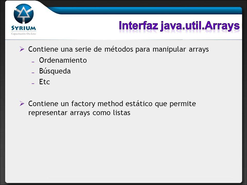 Contiene una serie de métodos para manipular arrays Ordenamiento Búsqueda Etc Contiene un factory method estático que permite representar arrays como