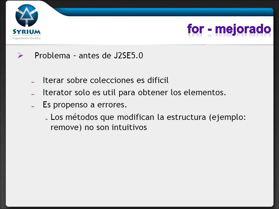 Problema – antes de J2SE5.0 Iterar sobre colecciones es dificil Iterator solo es util para obtener los elementos. Es propenso a errores. Los métodos q