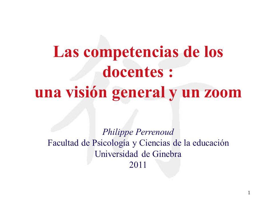 1 Las competencias de los docentes : una visión general y un zoom Philippe Perrenoud Facultad de Psicología y Ciencias de la educación Universidad de
