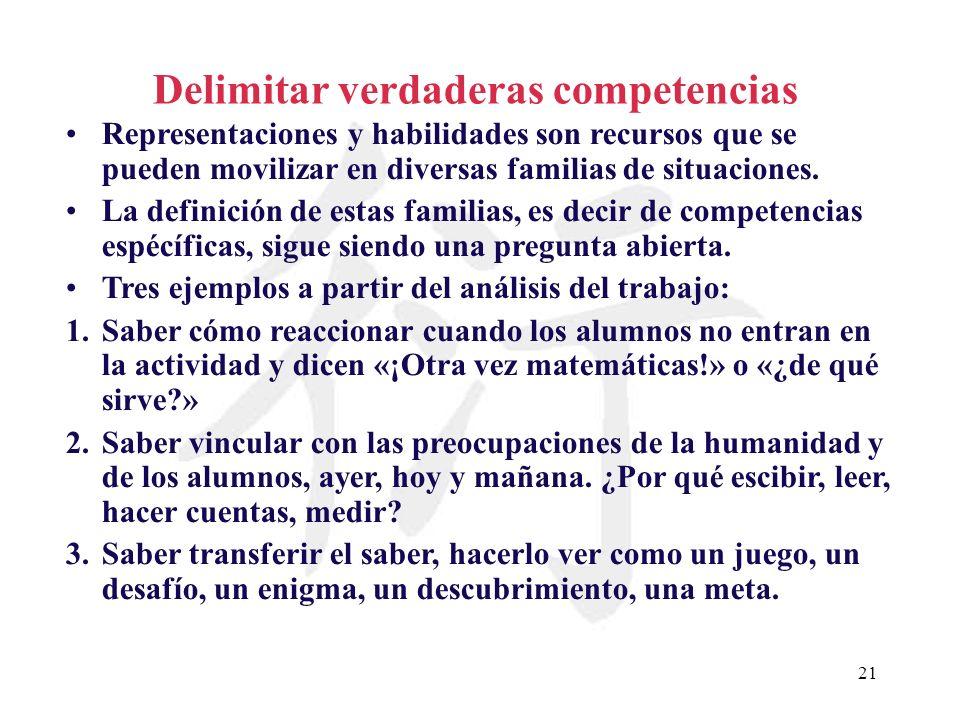 21 Delimitar verdaderas competencias Representaciones y habilidades son recursos que se pueden movilizar en diversas familias de situaciones. La defin