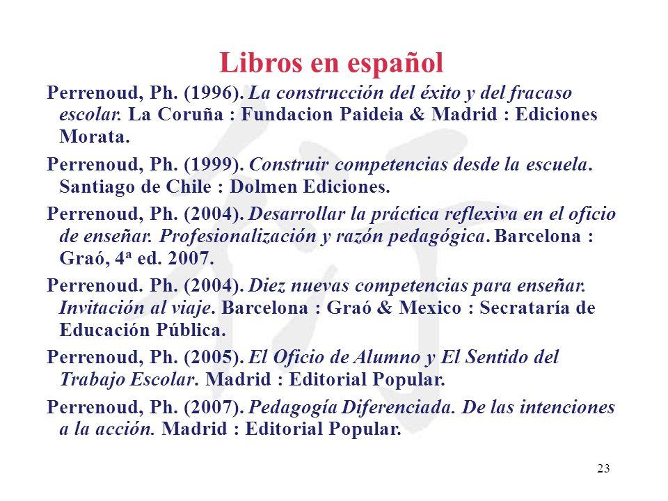 23 Libros en español Perrenoud, Ph. (1996). La construcción del éxito y del fracaso escolar. La Coruña : Fundacion Paideia & Madrid : Ediciones Morata
