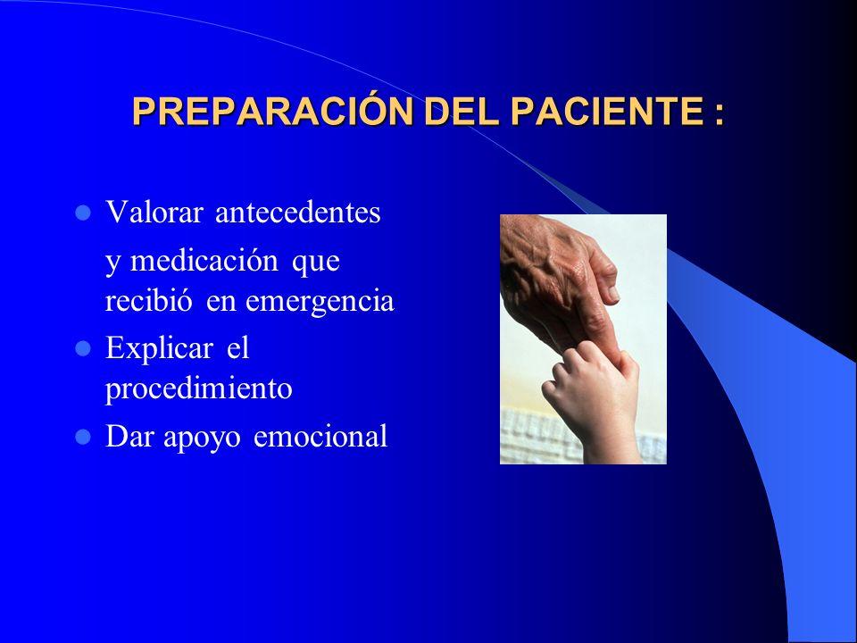 PREPARACIÓN DEL PACIENTE : Valorar antecedentes y medicación que recibió en emergencia Explicar el procedimiento Dar apoyo emocional