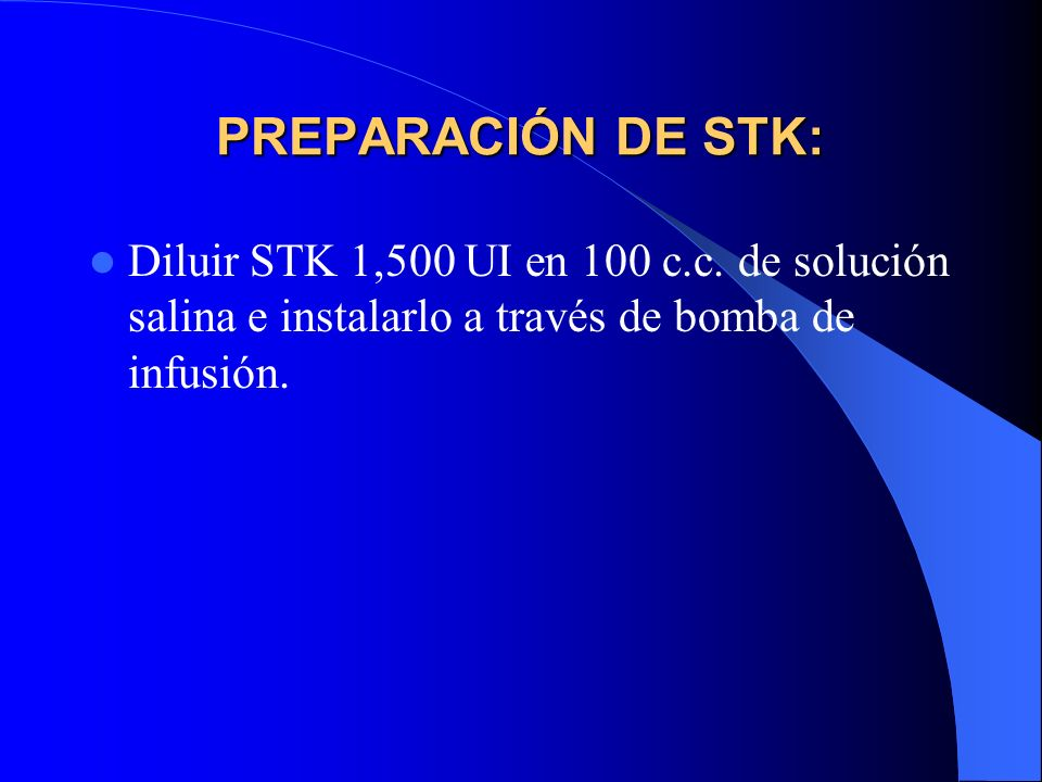 PREPARACIÓN DE STK: Diluir STK 1,500 UI en 100 c.c. de solución salina e instalarlo a través de bomba de infusión.