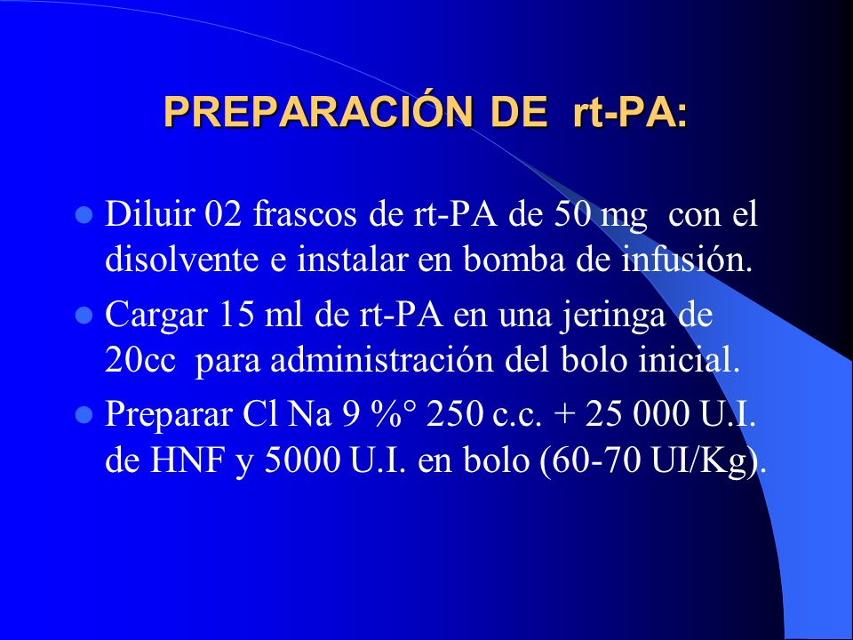 PREPARACIÓN DE rt-PA: Diluir 02 frascos de rt-PA de 50 mg con el disolvente e instalar en bomba de infusión. Cargar 15 ml de rt-PA en una jeringa de 2