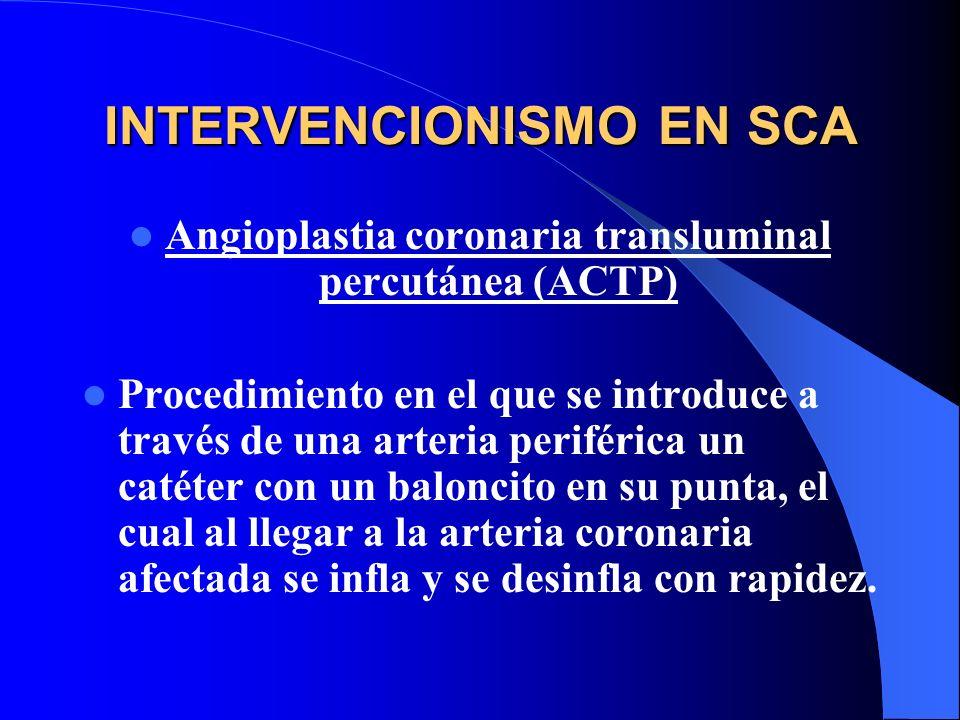 INTERVENCIONISMO EN SCA Angioplastia coronaria transluminal percutánea (ACTP) Procedimiento en el que se introduce a través de una arteria periférica