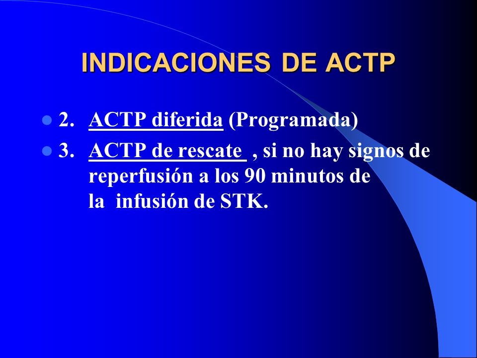 INDICACIONES DE ACTP 2.ACTP diferida (Programada) 3.ACTP de rescate, si no hay signos de reperfusión a los 90 minutos de la infusión de STK.