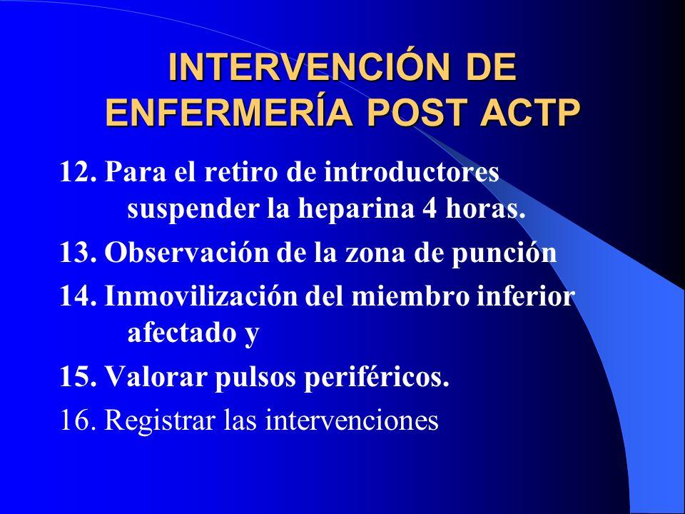 INTERVENCIÓN DE ENFERMERÍA POST ACTP 12.Para el retiro de introductores suspender la heparina 4 horas. 13.Observación de la zona de punción 14.Inmovil