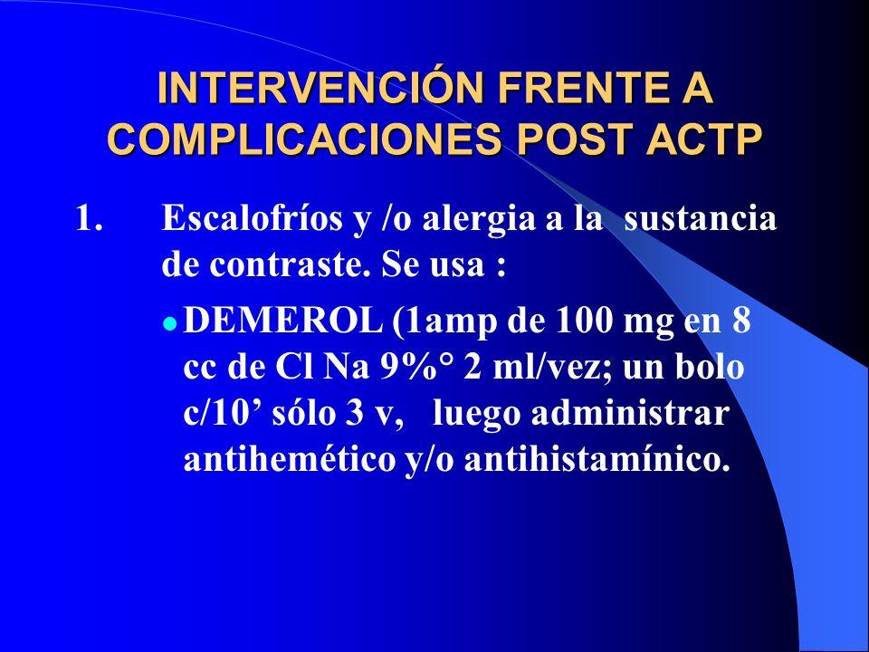 INTERVENCIÓN FRENTE A COMPLICACIONES POST ACTP 1.Escalofríos y /o alergia a la sustancia de contraste. Se usa : DEMEROL (1amp de 100 mg en 8 cc de Cl