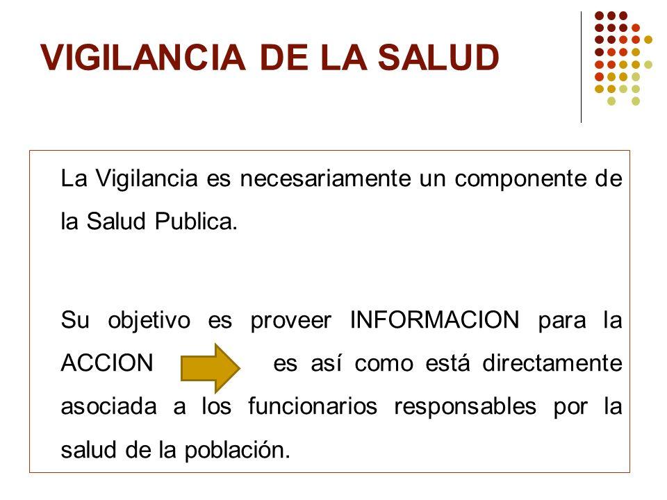 VIGILANCIA DE LA SALUD La Vigilancia es necesariamente un componente de la Salud Publica. Su objetivo es proveer INFORMACION para la ACCION es así com