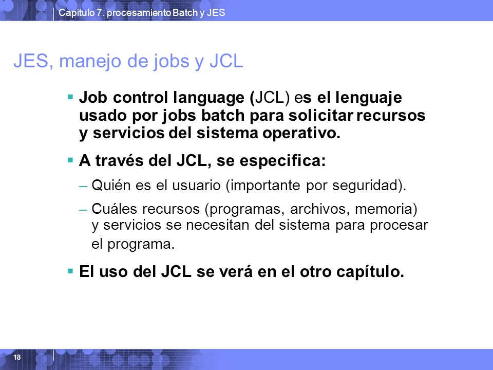 Capitulo 7. procesamiento Batch y JES 18 JES, manejo de jobs y JCL Job control language (JCL) es el lenguaje usado por jobs batch para solicitar recur