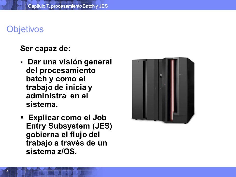 Capitulo 7. procesamiento Batch y JES 2 Objetivos Ser capaz de: Dar una visión general del procesamiento batch y como el trabajo de inicia y administr