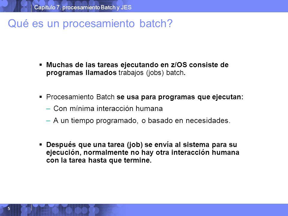 Capitulo 7. procesamiento Batch y JES 5 Qué es un procesamiento batch? Muchas de las tareas ejecutando en z/OS consiste de programas llamados trabajos