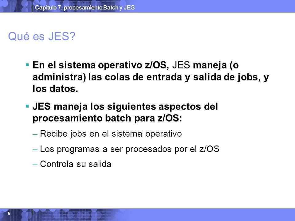 Capitulo 7. procesamiento Batch y JES 6 Qué es JES? En el sistema operativo z/OS, JES maneja (o administra) las colas de entrada y salida de jobs, y l