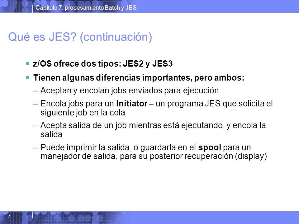 Capitulo 7. procesamiento Batch y JES 7 Qué es JES? (continuación) z/OS ofrece dos tipos: JES2 y JES3 Tienen algunas diferencias importantes, pero amb
