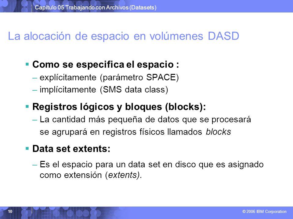 Capítulo 05 Trabajando con Archivos (Datasets) © 2006 IBM Corporation 10 La alocación de espacio en volúmenes DASD Como se especifica el espacio : –ex