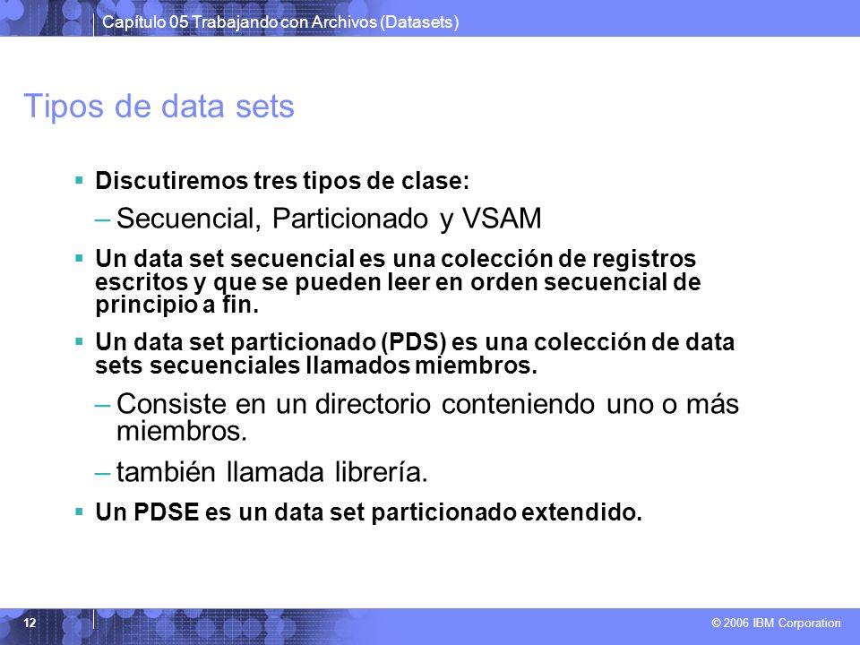 Capítulo 05 Trabajando con Archivos (Datasets) © 2006 IBM Corporation 12 Tipos de data sets Discutiremos tres tipos de clase: –Secuencial, Particionad