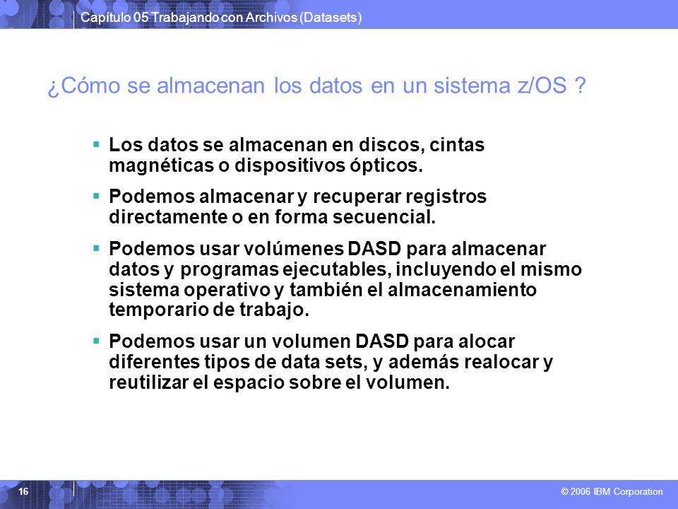 Capítulo 05 Trabajando con Archivos (Datasets) © 2006 IBM Corporation 16 ¿Cómo se almacenan los datos en un sistema z/OS ? Los datos se almacenan en d