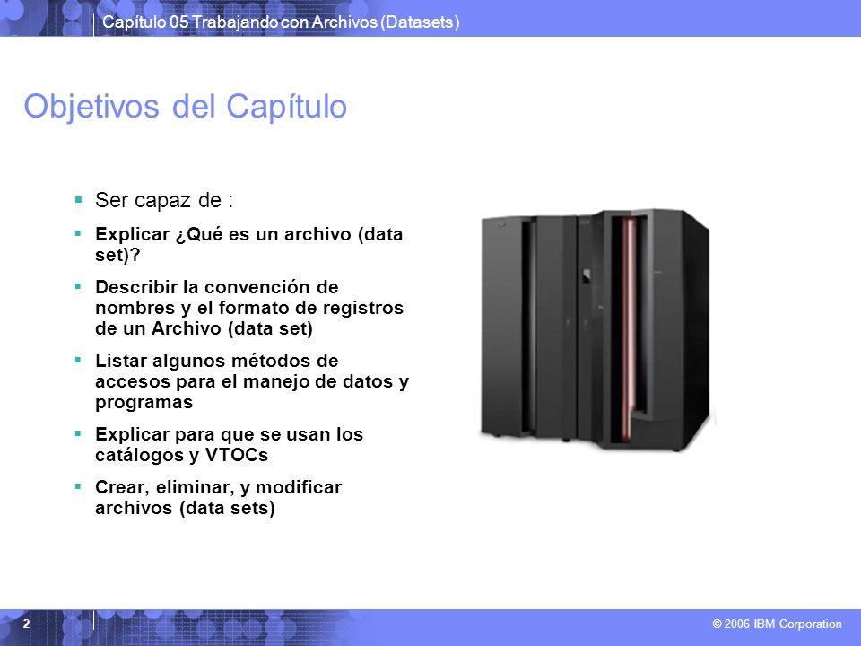 Capítulo 05 Trabajando con Archivos (Datasets) © 2006 IBM Corporation 2 Objetivos del Capítulo Ser capaz de : Explicar ¿Qué es un archivo (data set)?