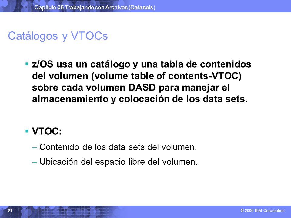 Capítulo 05 Trabajando con Archivos (Datasets) © 2006 IBM Corporation 21 Catálogos y VTOCs z/OS usa un catálogo y una tabla de contenidos del volumen