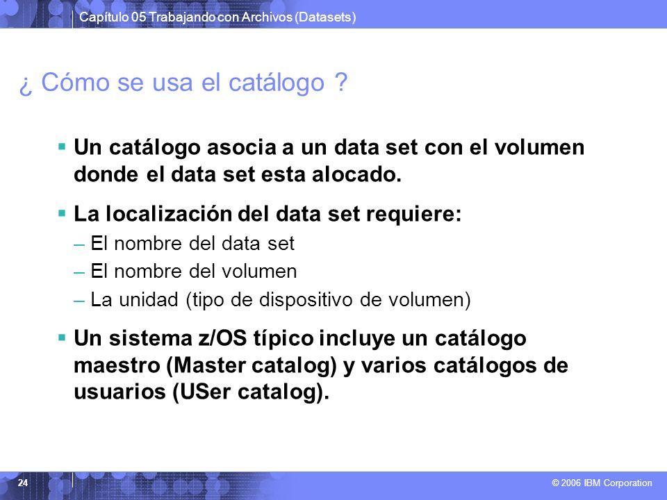 Capítulo 05 Trabajando con Archivos (Datasets) © 2006 IBM Corporation 24 ¿ Cómo se usa el catálogo ? Un catálogo asocia a un data set con el volumen d