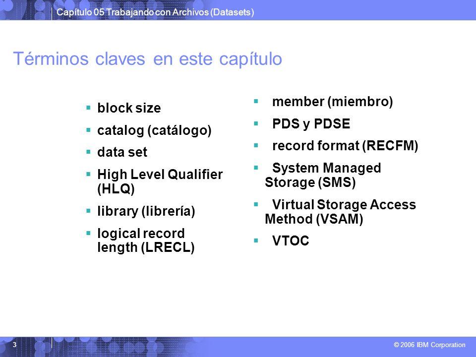 Capítulo 05 Trabajando con Archivos (Datasets) © 2006 IBM Corporation 3 Términos claves en este capítulo block size catalog (catálogo) data set High L