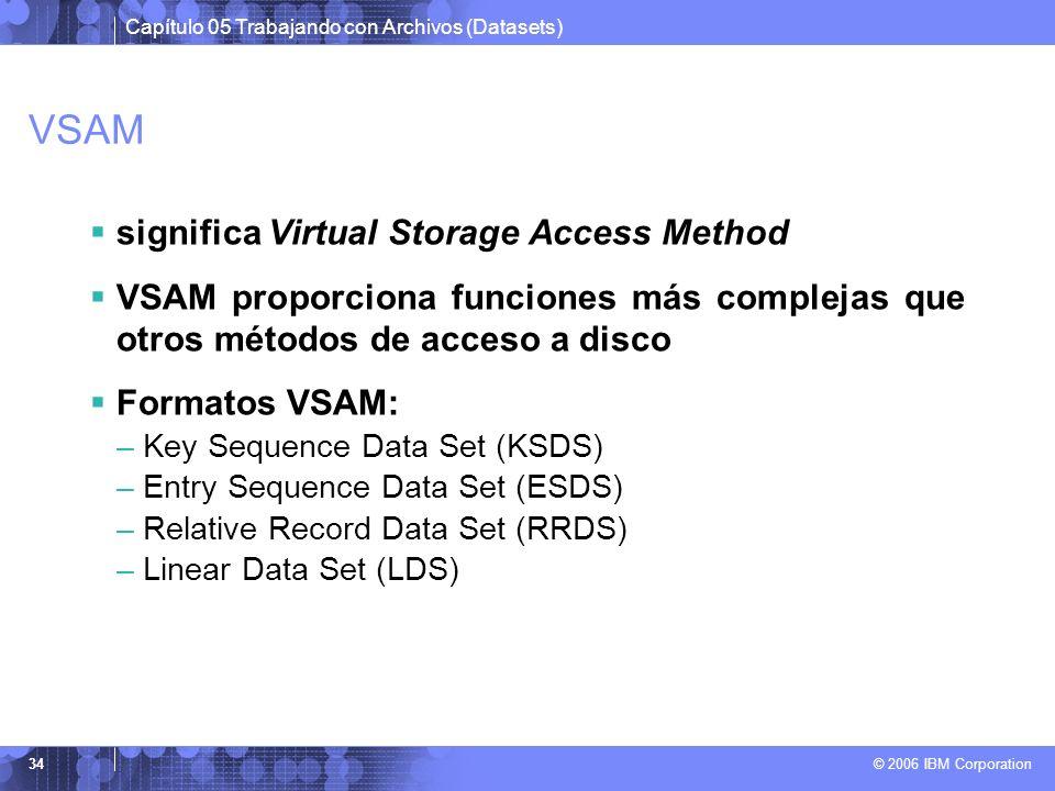 Capítulo 05 Trabajando con Archivos (Datasets) © 2006 IBM Corporation 34 VSAM significa Virtual Storage Access Method VSAM proporciona funciones más c