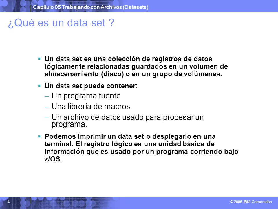 Capítulo 05 Trabajando con Archivos (Datasets) © 2006 IBM Corporation 4 ¿Qué es un data set ? Un data set es una colección de registros de datos lógic