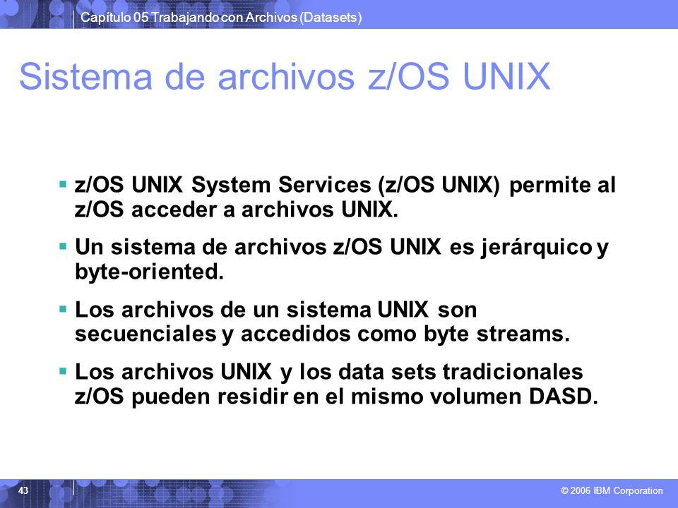 Capítulo 05 Trabajando con Archivos (Datasets) © 2006 IBM Corporation 43 Sistema de archivos z/OS UNIX z/OS UNIX System Services (z/OS UNIX) permite a