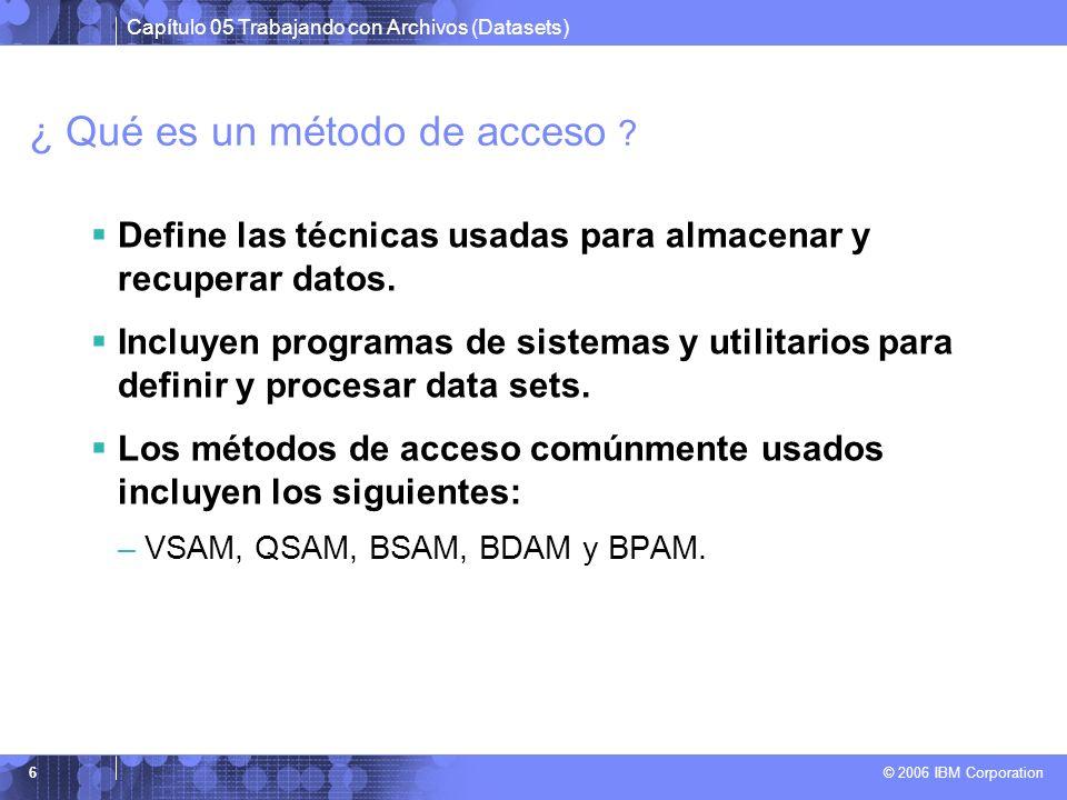 Capítulo 05 Trabajando con Archivos (Datasets) © 2006 IBM Corporation 6 ¿ Qué es un método de acceso ? Define las técnicas usadas para almacenar y rec