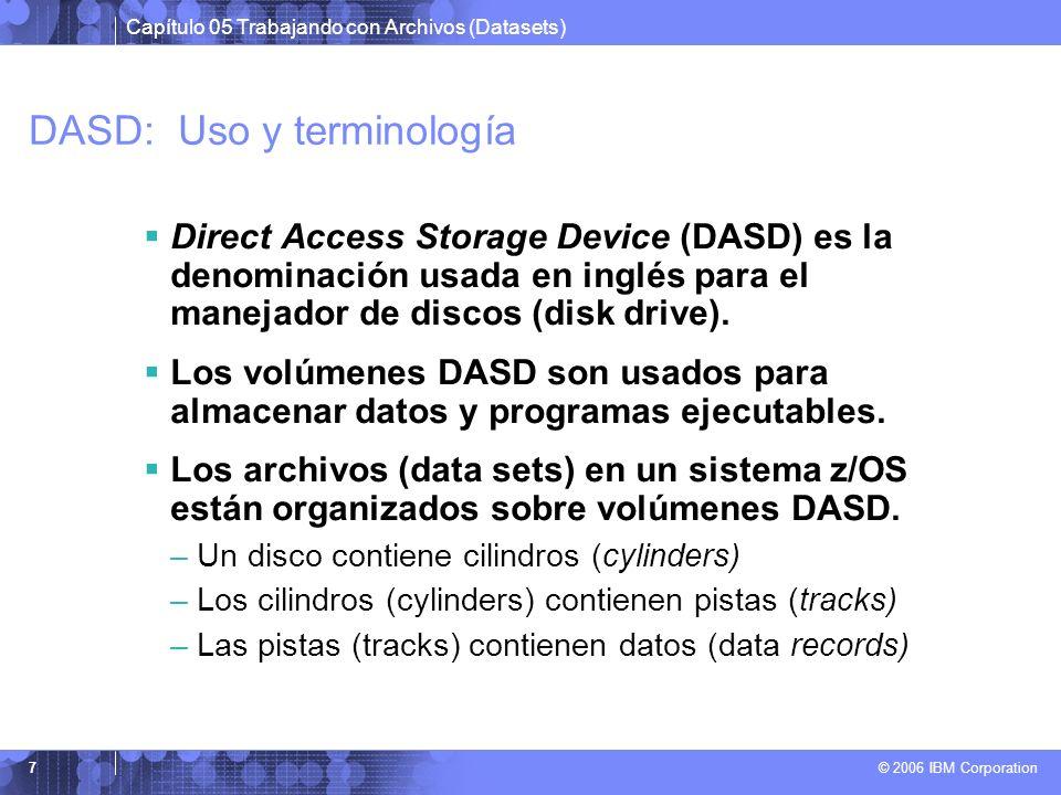 Capítulo 05 Trabajando con Archivos (Datasets) © 2006 IBM Corporation 7 DASD: Uso y terminología Direct Access Storage Device (DASD) es la denominació
