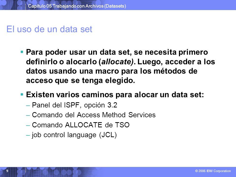 Capítulo 05 Trabajando con Archivos (Datasets) © 2006 IBM Corporation 9 El uso de un data set Para poder usar un data set, se necesita primero definir
