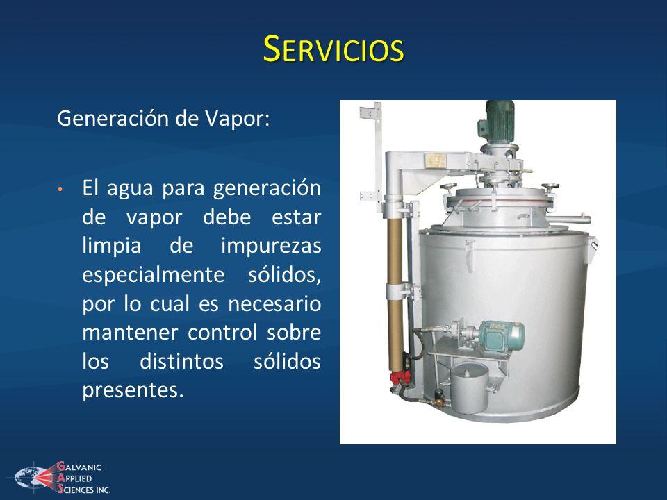 S ERVICIOS Generación de Vapor: El agua para generación de vapor debe estar limpia de impurezas especialmente sólidos, por lo cual es necesario manten
