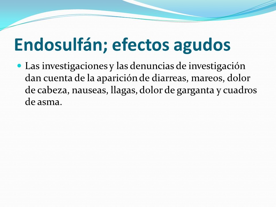 Endosulfán; efectos agudos Las investigaciones y las denuncias de investigación dan cuenta de la aparición de diarreas, mareos, dolor de cabeza, nause