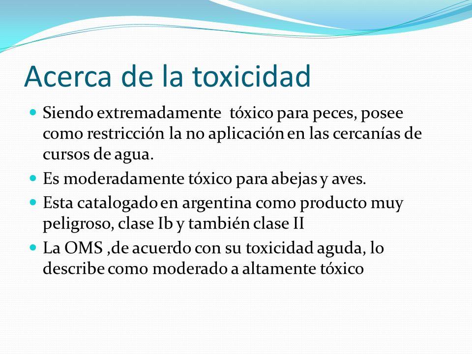 Acerca de la toxicidad Siendo extremadamente tóxico para peces, posee como restricción la no aplicación en las cercanías de cursos de agua. Es moderad