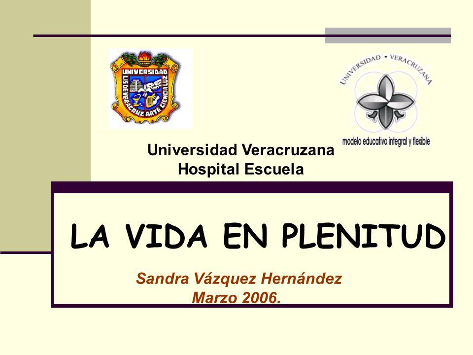 LA VIDA EN PLENITUD Sandra Vázquez Hernández Marzo 2006. Universidad Veracruzana Hospital Escuela