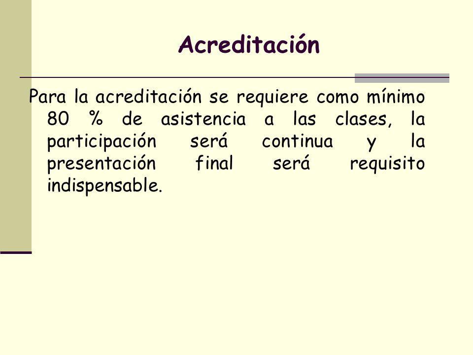 Acreditación Para la acreditación se requiere como mínimo 80 % de asistencia a las clases, la participación será continua y la presentación final será
