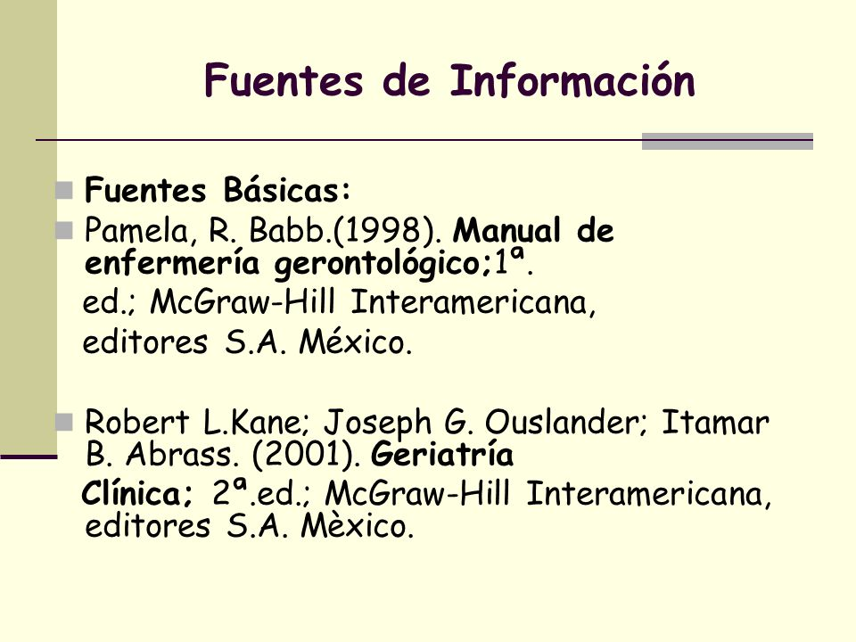 Fuentes de Información Fuentes Básicas: Pamela, R. Babb.(1998). Manual de enfermería gerontológico;1ª. ed.; McGraw-Hill Interamericana, editores S.A.