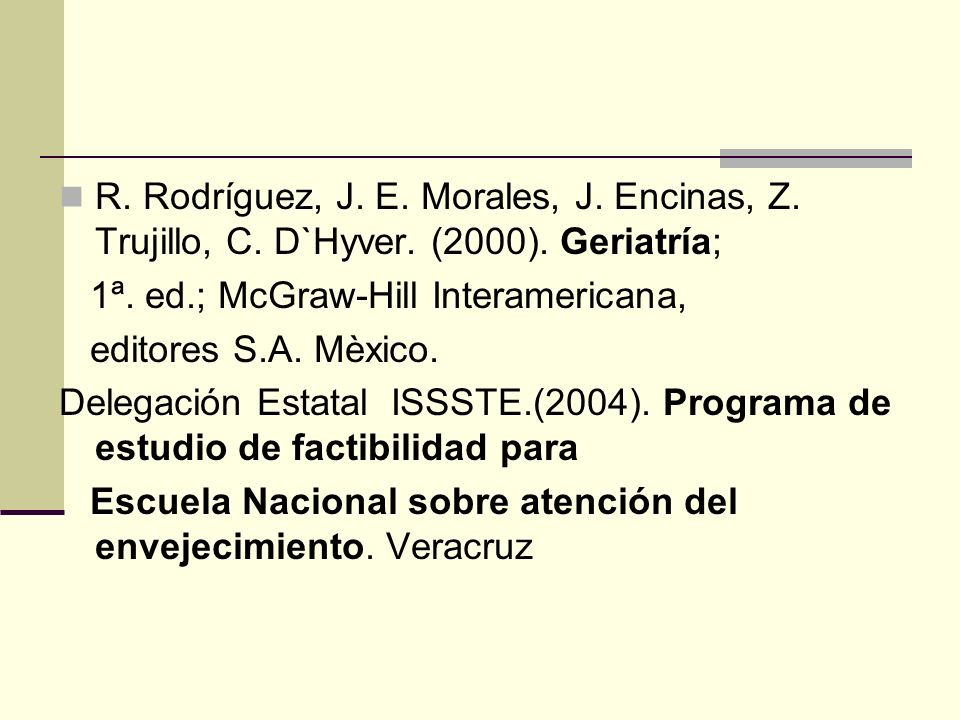 R. Rodríguez, J. E. Morales, J. Encinas, Z. Trujillo, C. D`Hyver. (2000). Geriatría; 1ª. ed.; McGraw-Hill Interamericana, editores S.A. Mèxico. Delega