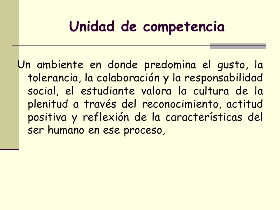 Unidad de competencia Un ambiente en donde predomina el gusto, la tolerancia, la colaboración y la responsabilidad social, el estudiante valora la cul