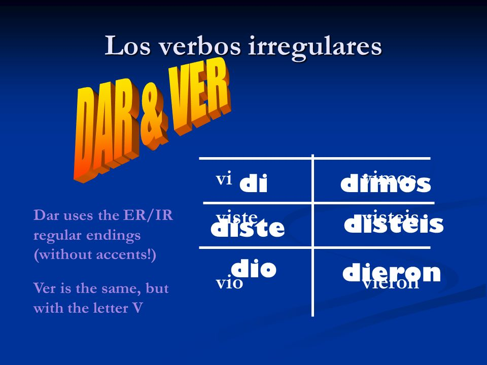 Los verbos irregulares di diste dio dieron disteis dimos Dar uses the ER/IR regular endings (without accents!) Ver is the same, but with the letter V