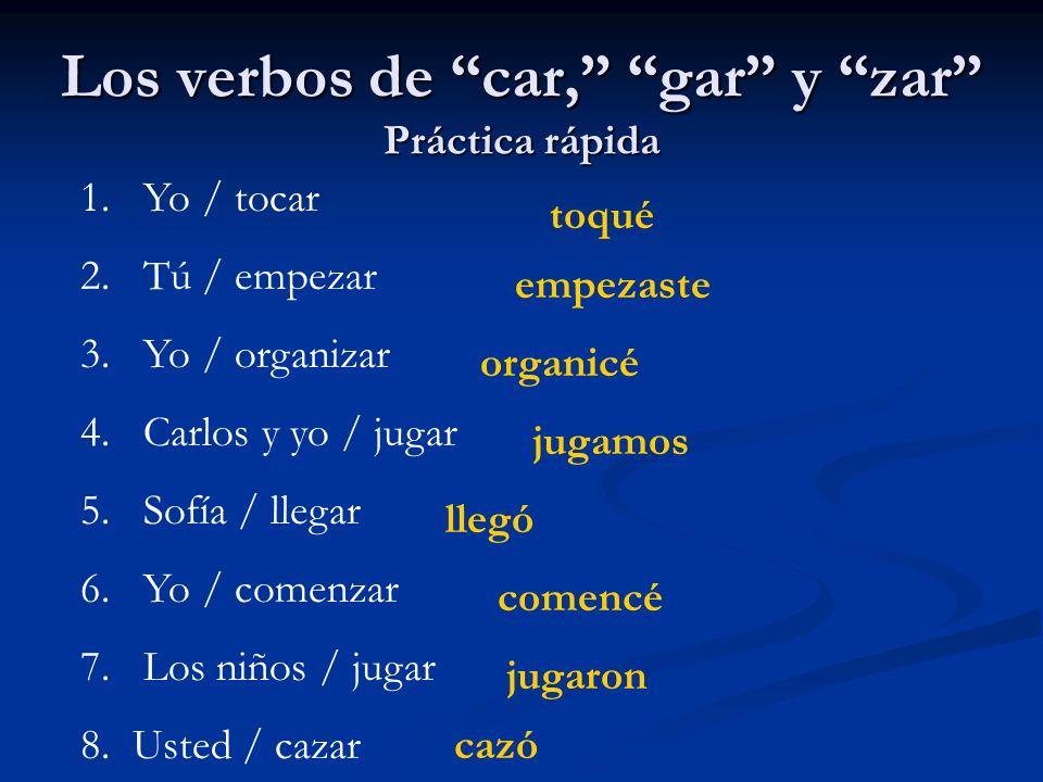 Los verbos de car, gar y zar Práctica rápida 1. Yo / tocar 2. Tú / empezar 3. Yo / organizar 4. Carlos y yo / jugar 5. Sofía / llegar 6. Yo / comenzar