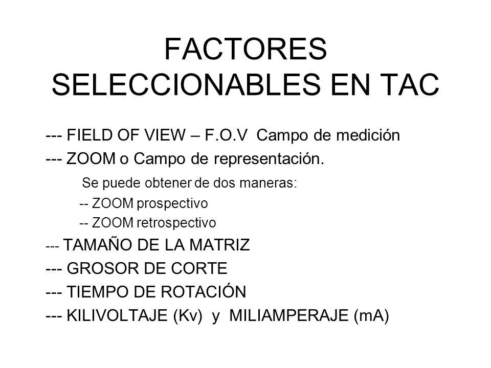 FACTORES SELECCIONABLES EN TAC --- FIELD OF VIEW – F.O.V Campo de medición --- ZOOM o Campo de representación. Se puede obtener de dos maneras: -- ZOO