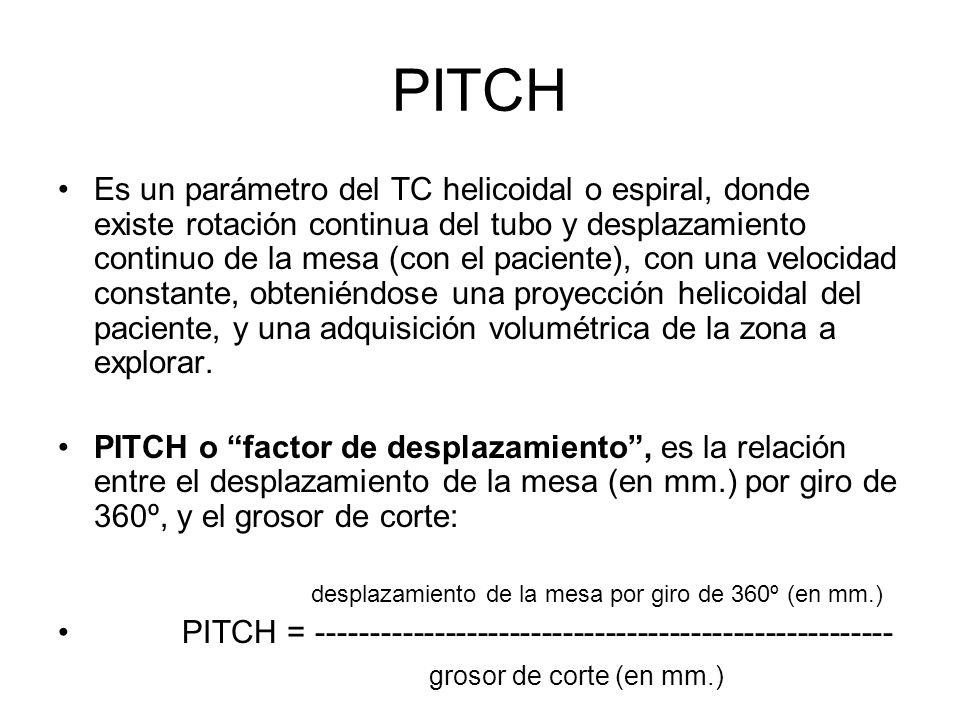 PITCH Es un parámetro del TC helicoidal o espiral, donde existe rotación continua del tubo y desplazamiento continuo de la mesa (con el paciente), con