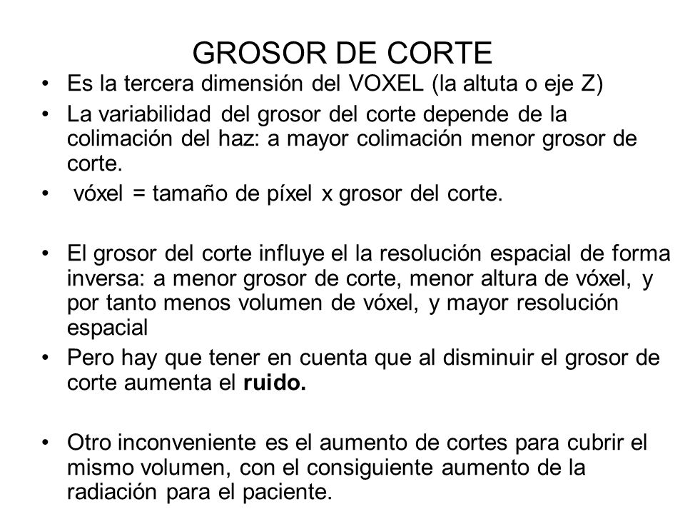 GROSOR DE CORTE Es la tercera dimensión del VOXEL (la altuta o eje Z) La variabilidad del grosor del corte depende de la colimación del haz: a mayor c