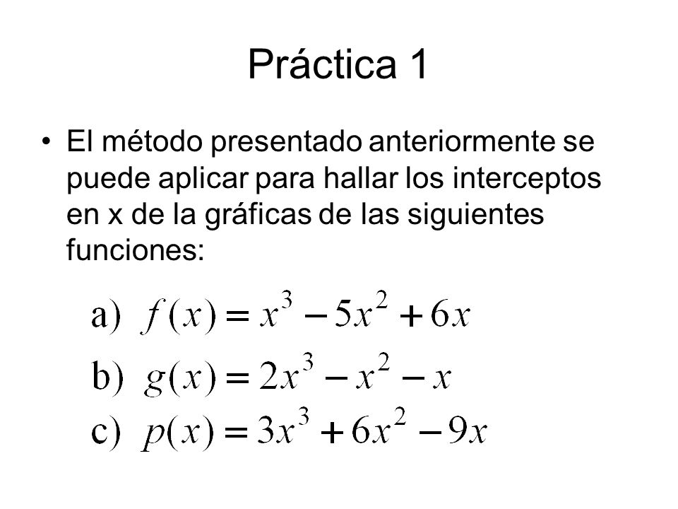 Práctica 1 El método presentado anteriormente se puede aplicar para hallar los interceptos en x de la gráficas de las siguientes funciones: