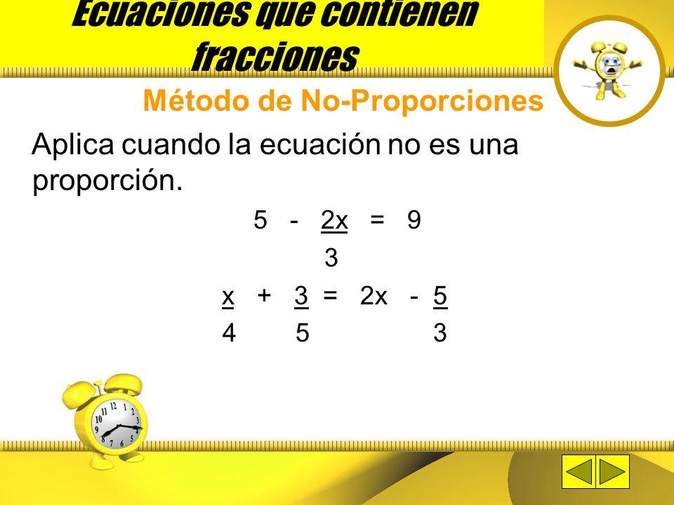 Ecuaciones que contienen fracciones Método de Proporciones x – 4 = x + 4 3 2 2 (x – 4) = 3 (x + 4) 2x – 8 = 3x + 12 -12 + -8 = 3x – 2x -20 = x Se mult