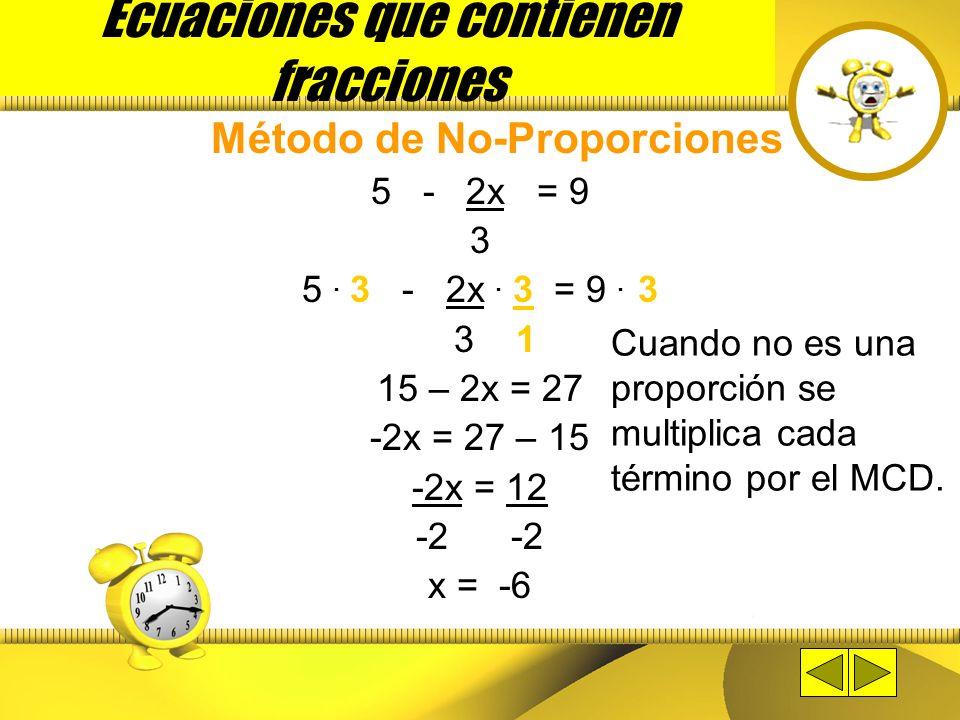 Ecuaciones que contienen fracciones Método de No-Proporciones Aplica cuando la ecuación no es una proporción. 5 - 2x = 9 3 x + 3 = 2x - 5 4 5 3